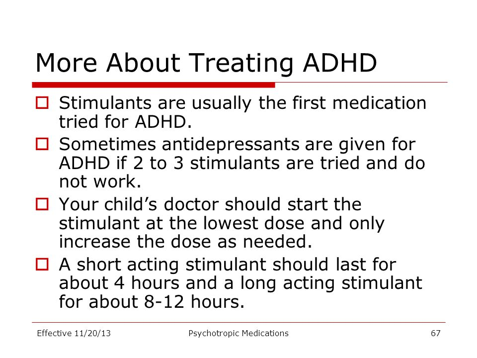 More About Treating ADHD  Stimulants are usually the first medication tried for ADHD.  Sometimes antidepressants are given for ADHD if 2 to 3 stimul
