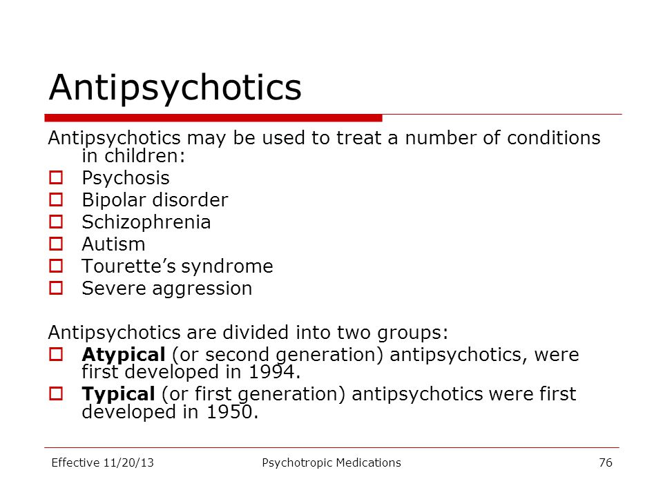 Antipsychotics Antipsychotics may be used to treat a number of conditions in children:  Psychosis  Bipolar disorder  Schizophrenia  Autism  Toure