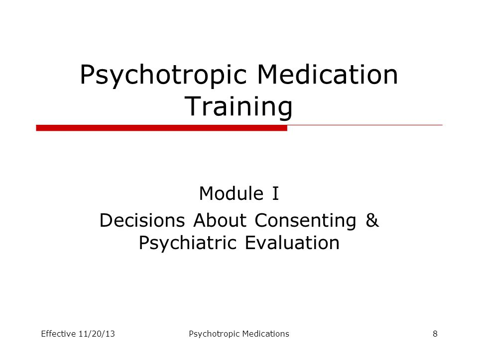 Psychotropic Medication Training Module I Decisions About Consenting & Psychiatric Evaluation Effective 11/20/13Psychotropic Medications8