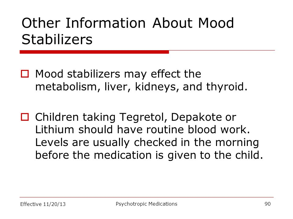 Other Information About Mood Stabilizers  Mood stabilizers may effect the metabolism, liver, kidneys, and thyroid.  Children taking Tegretol, Depako