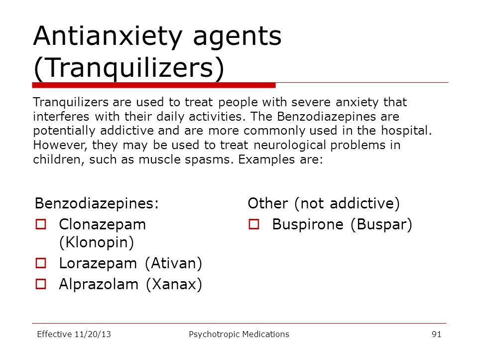 Benzodiazepines:  Clonazepam (Klonopin)  Lorazepam (Ativan)  Alprazolam (Xanax) Other (not addictive)  Buspirone (Buspar) Effective 11/20/13Psycho