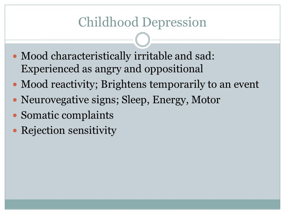 Childhood Depression Mood characteristically irritable and sad: Experienced as angry and oppositional Mood reactivity; Brightens temporarily to an event Neurovegative signs; Sleep, Energy, Motor Somatic complaints Rejection sensitivity