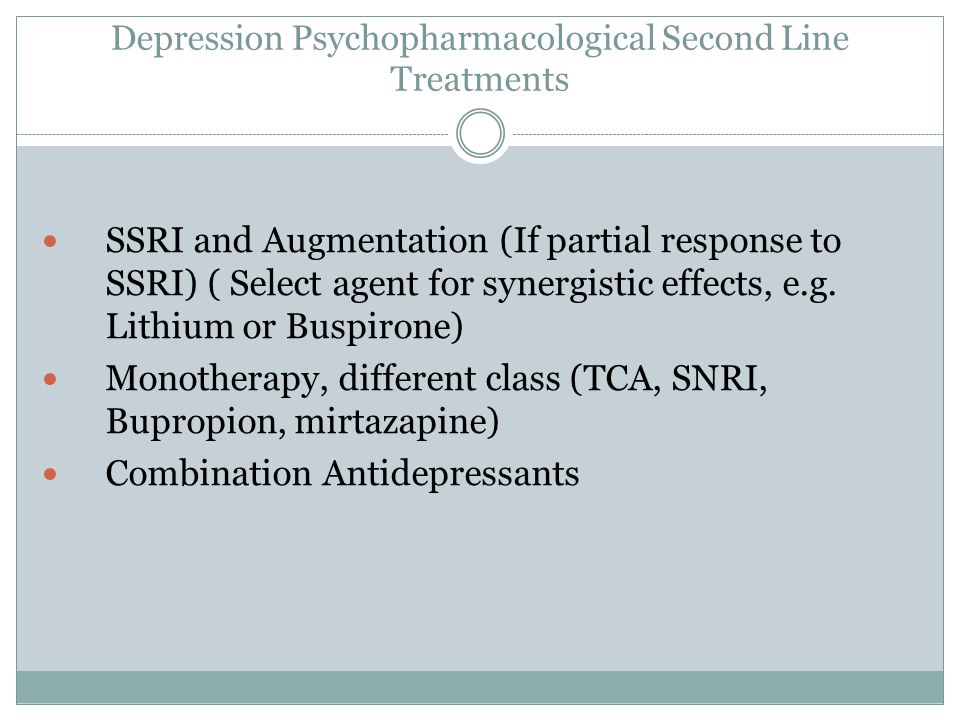 Depression Psychopharmacological Second Line Treatments SSRI and Augmentation (If partial response to SSRI) ( Select agent for synergistic effects, e.g.