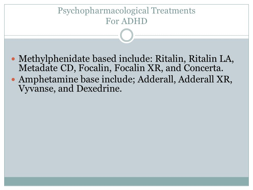 Psychopharmacological Treatments For ADHD Methylphenidate based include: Ritalin, Ritalin LA, Metadate CD, Focalin, Focalin XR, and Concerta.