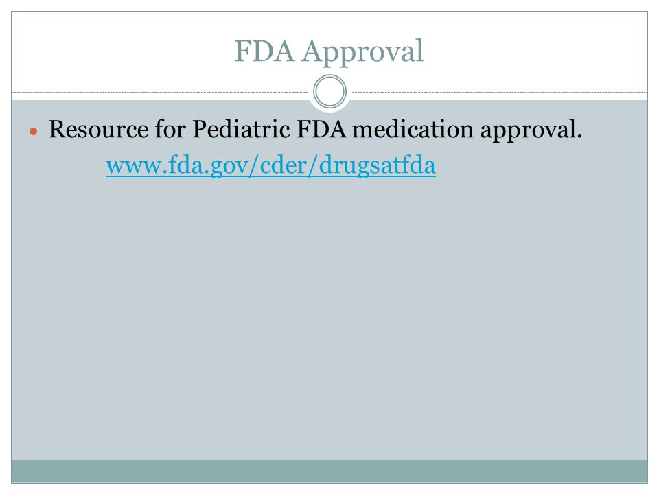 FDA Approval  Resource for Pediatric FDA medication approval. www.fda.gov/cder/drugsatfda