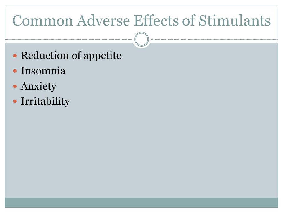 Common Adverse Effects of Stimulants Reduction of appetite Insomnia Anxiety Irritability