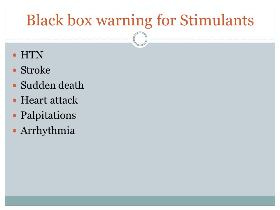 Black box warning for Stimulants HTN Stroke Sudden death Heart attack Palpitations Arrhythmia