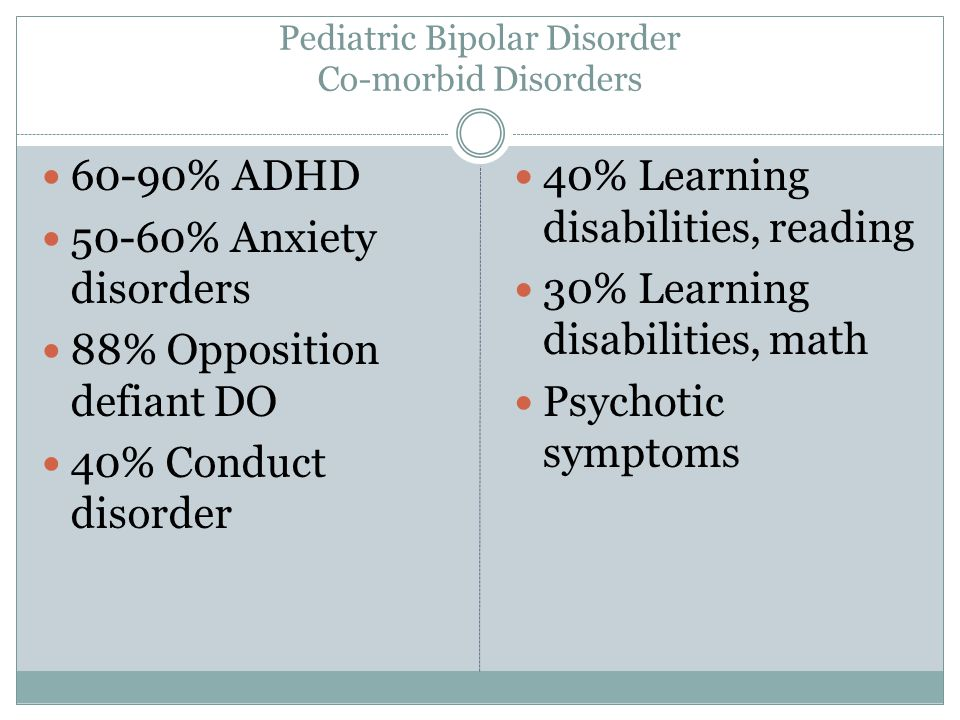 Pediatric Bipolar Disorder Co-morbid Disorders 60-90% ADHD 50-60% Anxiety disorders 88% Opposition defiant DO 40% Conduct disorder 40% Learning disabilities, reading 30% Learning disabilities, math Psychotic symptoms