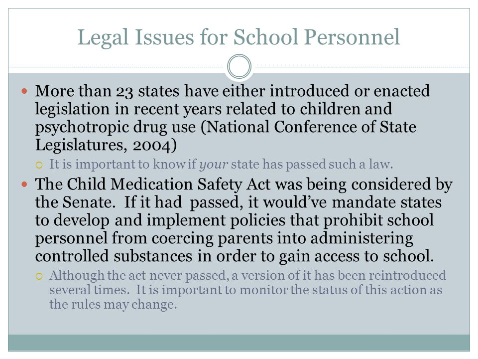 Legal Issues for School Personnel More than 23 states have either introduced or enacted legislation in recent years related to children and psychotropic drug use (National Conference of State Legislatures, 2004)  It is important to know if your state has passed such a law.