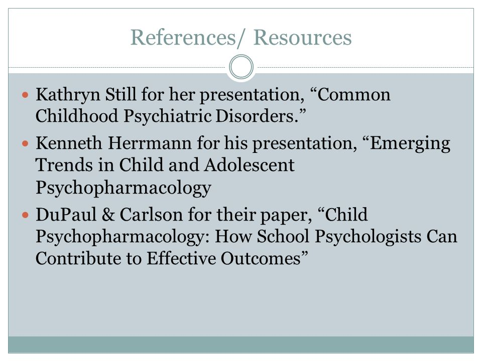 References/ Resources Kathryn Still for her presentation, Common Childhood Psychiatric Disorders. Kenneth Herrmann for his presentation, Emerging Trends in Child and Adolescent Psychopharmacology DuPaul & Carlson for their paper, Child Psychopharmacology: How School Psychologists Can Contribute to Effective Outcomes