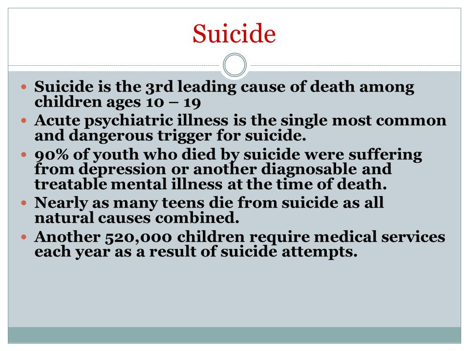 Suicide Suicide is the 3rd leading cause of death among children ages 10 – 19 Acute psychiatric illness is the single most common and dangerous trigger for suicide.