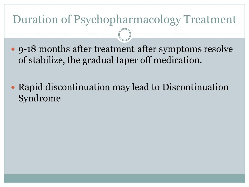 Duration of Psychopharmacology Treatment 9-18 months after treatment after symptoms resolve of stabilize, the gradual taper off medication.