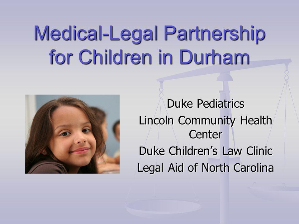 Medical-Legal Partnership for Children in Durham Duke Pediatrics Lincoln Community Health Center Duke Children's Law Clinic Legal Aid of North Carolin