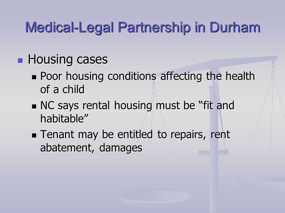 Medical-Legal Partnership in Durham Housing cases Housing cases Poor housing conditions affecting the health of a child Poor housing conditions affecting the health of a child NC says rental housing must be fit and habitable NC says rental housing must be fit and habitable Tenant may be entitled to repairs, rent abatement, damages Tenant may be entitled to repairs, rent abatement, damages