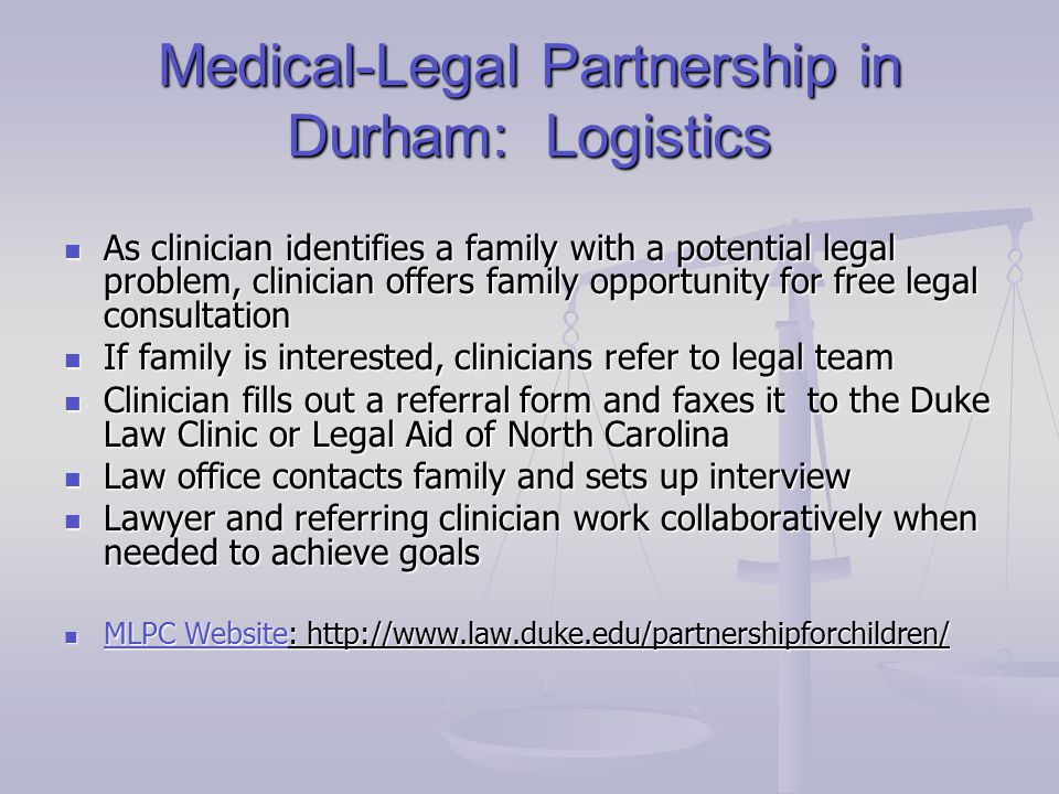 Medical-Legal Partnership in Durham: Logistics As clinician identifies a family with a potential legal problem, clinician offers family opportunity for free legal consultation As clinician identifies a family with a potential legal problem, clinician offers family opportunity for free legal consultation If family is interested, clinicians refer to legal team If family is interested, clinicians refer to legal team Clinician fills out a referral form and faxes it to the Duke Law Clinic or Legal Aid of North Carolina Clinician fills out a referral form and faxes it to the Duke Law Clinic or Legal Aid of North Carolina Law office contacts family and sets up interview Law office contacts family and sets up interview Lawyer and referring clinician work collaboratively when needed to achieve goals Lawyer and referring clinician work collaboratively when needed to achieve goals MLPC Website: http://www.law.duke.edu/partnershipforchildren/ MLPC Website: http://www.law.duke.edu/partnershipforchildren/ MLPC Website MLPC Website