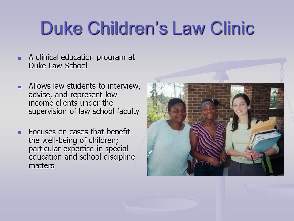 Duke Children's Law Clinic A clinical education program at Duke Law School A clinical education program at Duke Law School Allows law students to interview, advise, and represent low- income clients under the supervision of law school faculty Allows law students to interview, advise, and represent low- income clients under the supervision of law school faculty Focuses on cases that benefit the well-being of children; particular expertise in special education and school discipline matters Focuses on cases that benefit the well-being of children; particular expertise in special education and school discipline matters