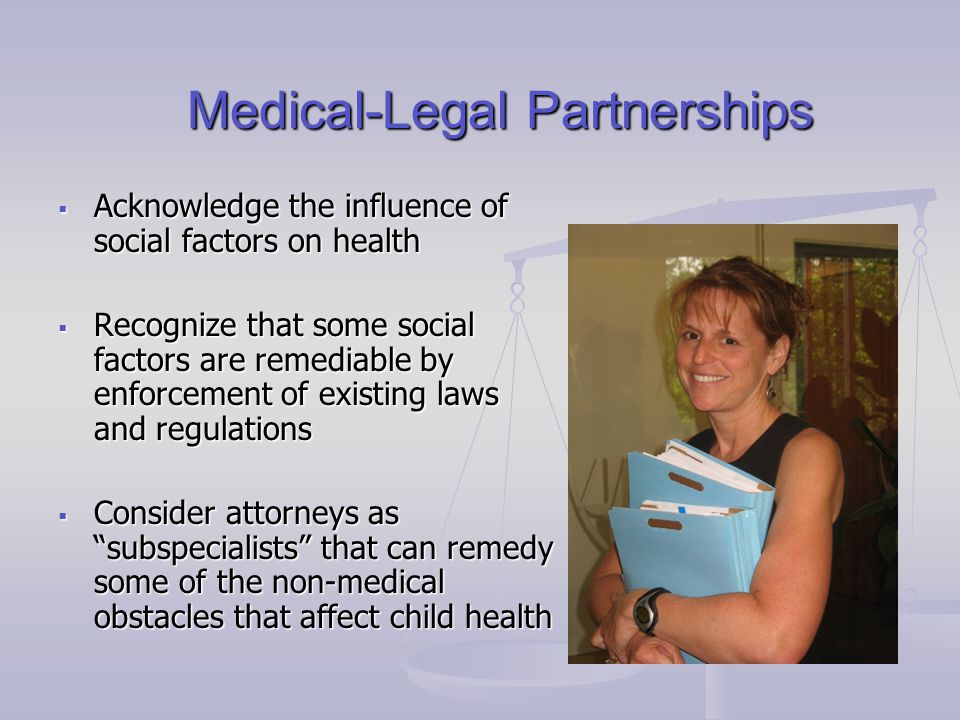 Medical-Legal Partnerships  Acknowledge the influence of social factors on health  Recognize that some social factors are remediable by enforcement of existing laws and regulations  Consider attorneys as subspecialists that can remedy some of the non-medical obstacles that affect child health