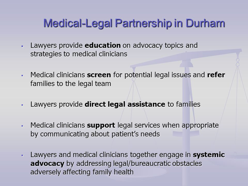 Medical-Legal Partnership in Durham Medical-Legal Partnership in Durham Lawyers provide education on advocacy topics and strategies to medical clinicians Lawyers provide education on advocacy topics and strategies to medical clinicians  Medical clinicians screen for potential legal issues and refer families to the legal team  Lawyers provide direct legal assistance to families  Medical clinicians support legal services when appropriate by communicating about patient's needs  Lawyers and medical clinicians together engage in systemic advocacy by addressing legal/bureaucratic obstacles adversely affecting family health