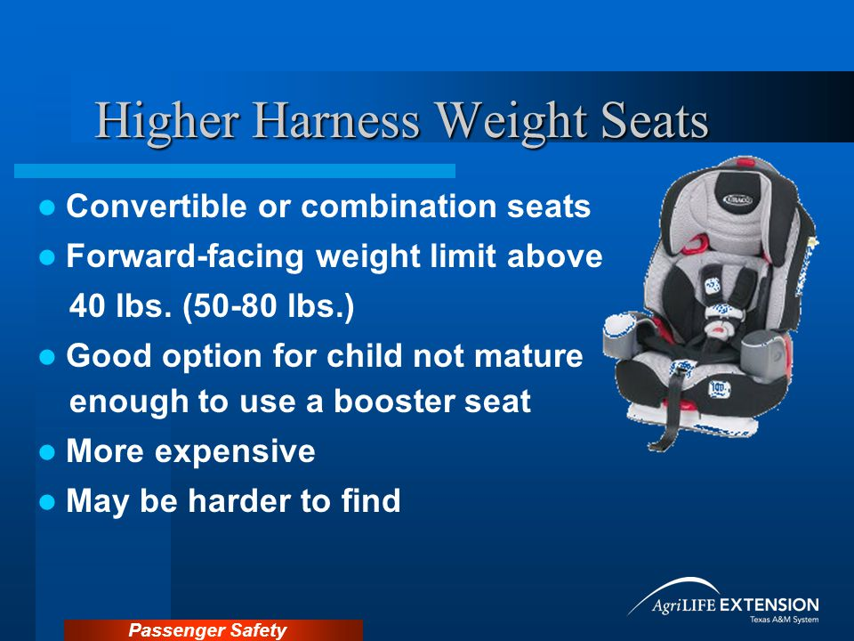 Passenger Safety Higher Harness Weight Seats Convertible or combination seats Forward-facing weight limit above 40 lbs.