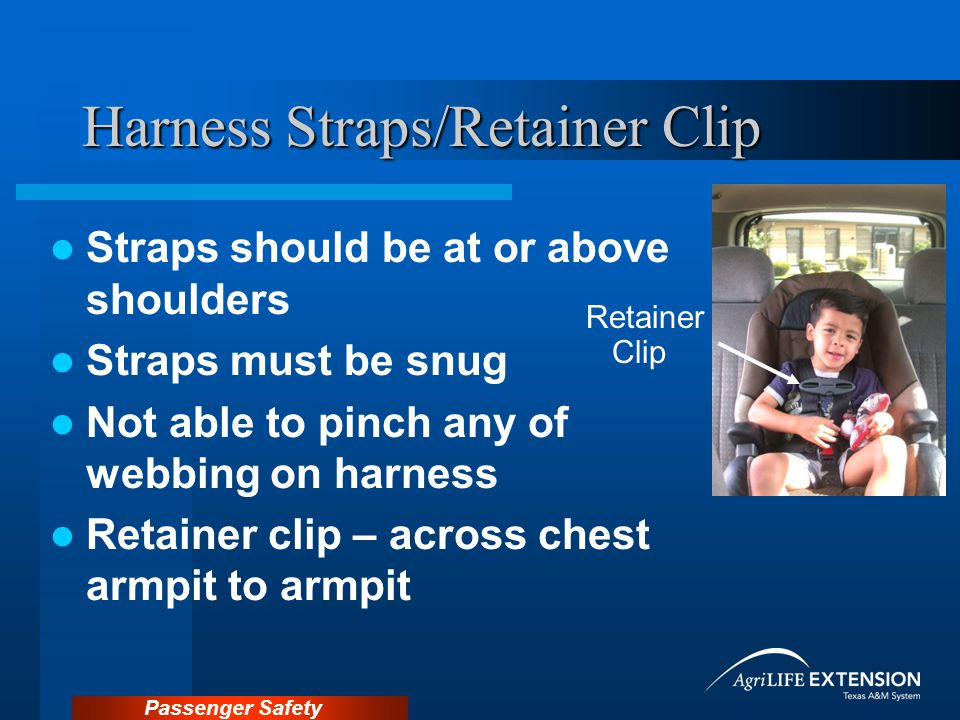 Passenger Safety Harness Straps/Retainer Clip Straps should be at or above shoulders Straps must be snug Not able to pinch any of webbing on harness Retainer clip – across chest armpit to armpit Retainer Clip