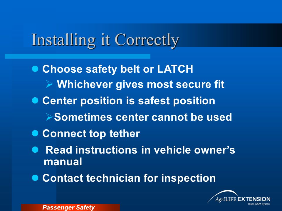 Passenger Safety Installing it Correctly Choose safety belt or LATCH  Whichever gives most secure fit Center position is safest position  Sometimes center cannot be used Connect top tether Read instructions in vehicle owner's manual Contact technician for inspection