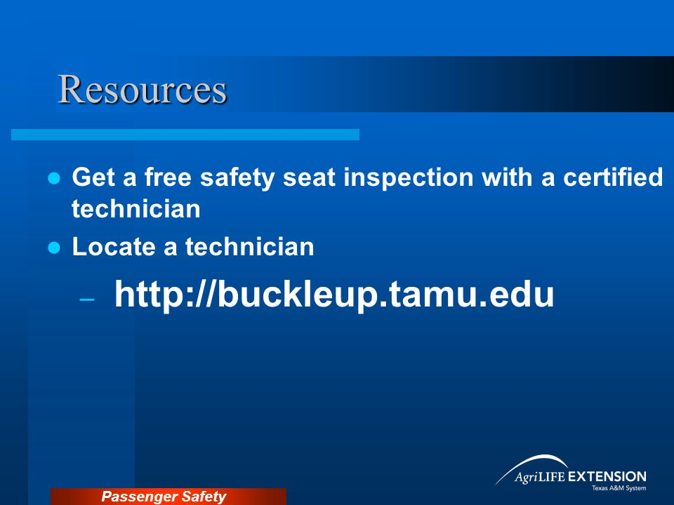 Passenger Safety Resources Get a free safety seat inspection with a certified technician Locate a technician – http://buckleup.tamu.edu