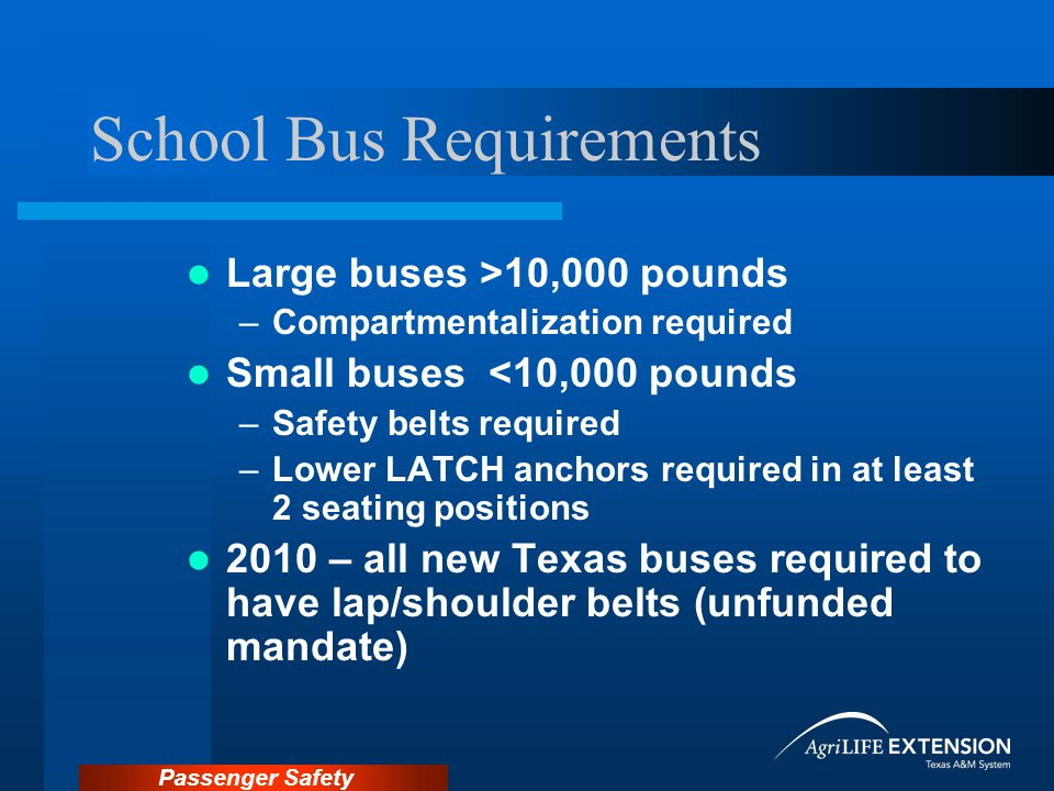 Passenger Safety School Bus Requirements Large buses >10,000 pounds –Compartmentalization required Small buses <10,000 pounds –Safety belts required –Lower LATCH anchors required in at least 2 seating positions 2010 – all new Texas buses required to have lap/shoulder belts (unfunded mandate)