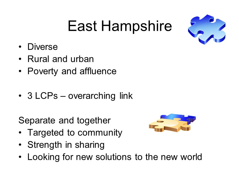 East Hampshire Diverse Rural and urban Poverty and affluence 3 LCPs – overarching link Separate and together Targeted to community Strength in sharing Looking for new solutions to the new world
