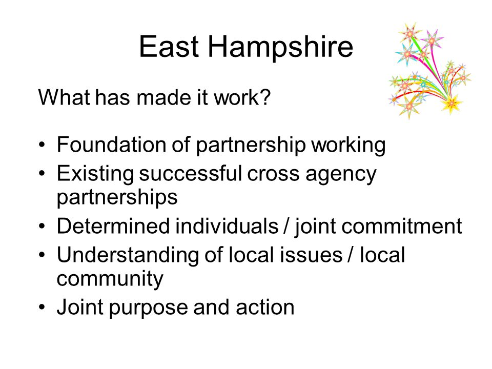 East Hampshire What has made it work? Foundation of partnership working Existing successful cross agency partnerships Determined individuals / joint c