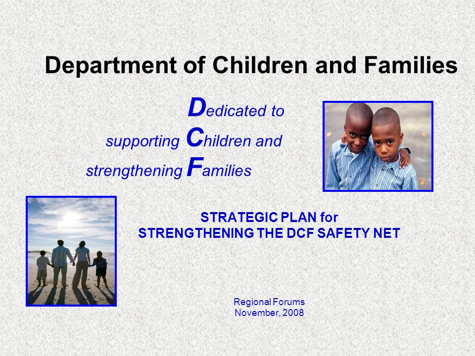 Department of Children and Families D edicated to supporting C hildren and strengthening F amilies STRATEGIC PLAN for STRENGTHENING THE DCF SAFETY NET Regional Forums November, 2008