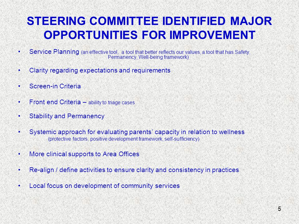 5 STEERING COMMITTEE IDENTIFIED MAJOR OPPORTUNITIES FOR IMPROVEMENT Service Planning (an effective tool, a tool that better reflects our values, a tool that has Safety, Permanency, Well-being framework) Clarity regarding expectations and requirements Screen-in Criteria Front end Criteria – ability to triage cases Stability and Permanency Systemic approach for evaluating parents' capacity in relation to wellness (protective factors, positive development framework, self-sufficiency) More clinical supports to Area Offices Re-align / define activities to ensure clarity and consistency in practices Local focus on development of community services