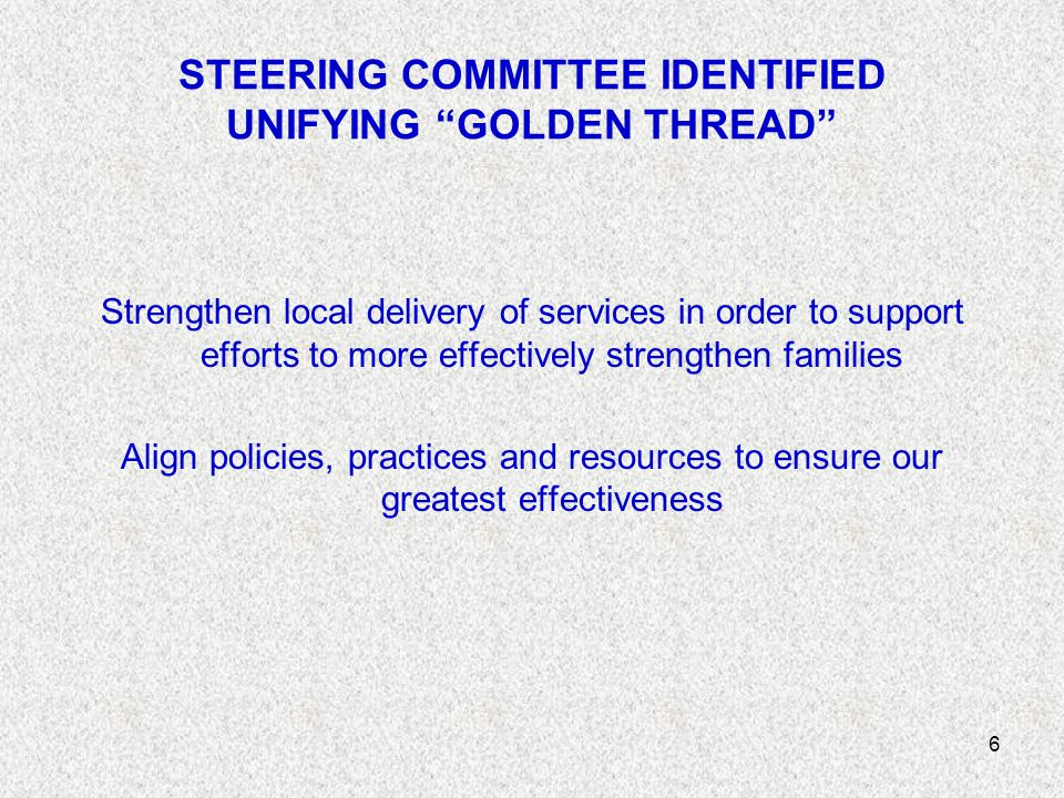6 STEERING COMMITTEE IDENTIFIED UNIFYING GOLDEN THREAD Strengthen local delivery of services in order to support efforts to more effectively strengthen families Align policies, practices and resources to ensure our greatest effectiveness