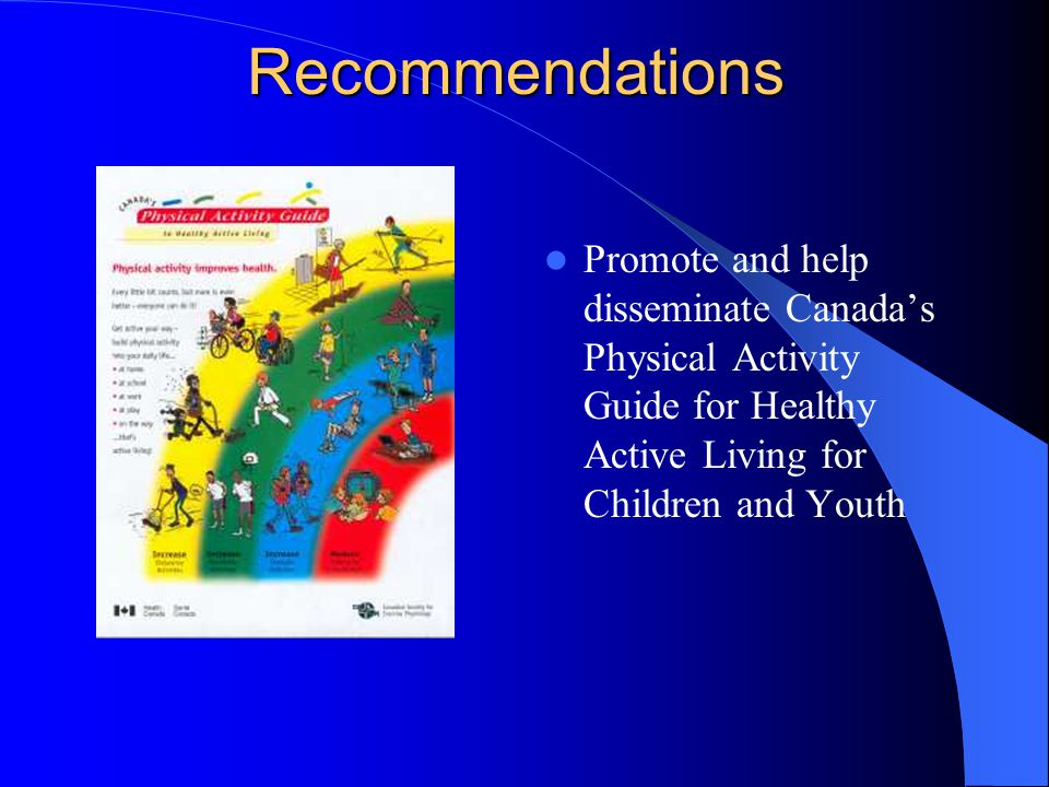 Recommendations Promote and help disseminate Canada's Physical Activity Guide for Healthy Active Living for Children and Youth