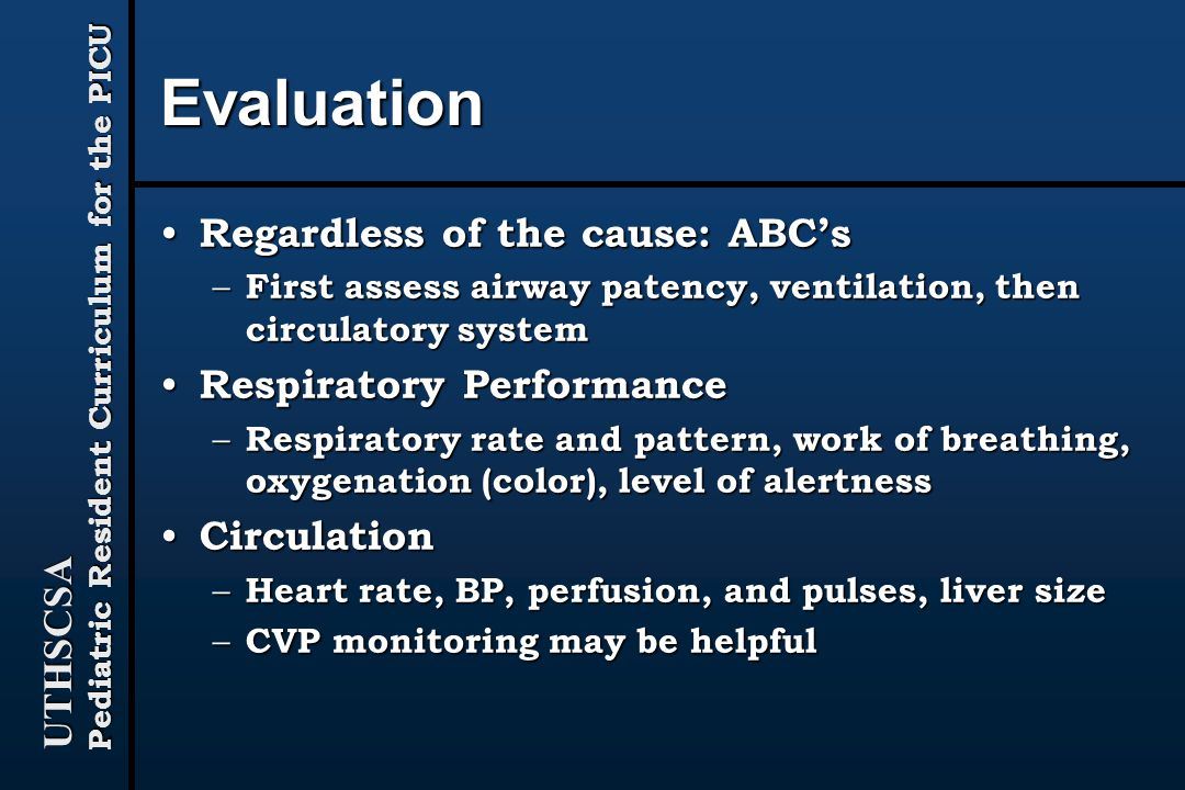 UTHSCSA Pediatric Resident Curriculum for the PICU Evaluation Regardless of the cause: ABC's Regardless of the cause: ABC's – First assess airway patency, ventilation, then circulatory system Respiratory Performance Respiratory Performance – Respiratory rate and pattern, work of breathing, oxygenation (color), level of alertness Circulation Circulation – Heart rate, BP, perfusion, and pulses, liver size – CVP monitoring may be helpful