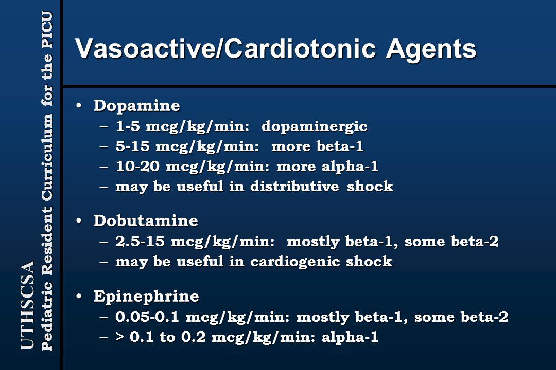 UTHSCSA Pediatric Resident Curriculum for the PICU Vasoactive/Cardiotonic Agents Dopamine Dopamine – 1-5 mcg/kg/min: dopaminergic – 5-15 mcg/kg/min: more beta-1 – 10-20 mcg/kg/min: more alpha-1 – may be useful in distributive shock Dobutamine Dobutamine – 2.5-15 mcg/kg/min: mostly beta-1, some beta-2 – may be useful in cardiogenic shock Epinephrine Epinephrine – 0.05-0.1 mcg/kg/min: mostly beta-1, some beta-2 – > 0.1 to 0.2 mcg/kg/min: alpha-1