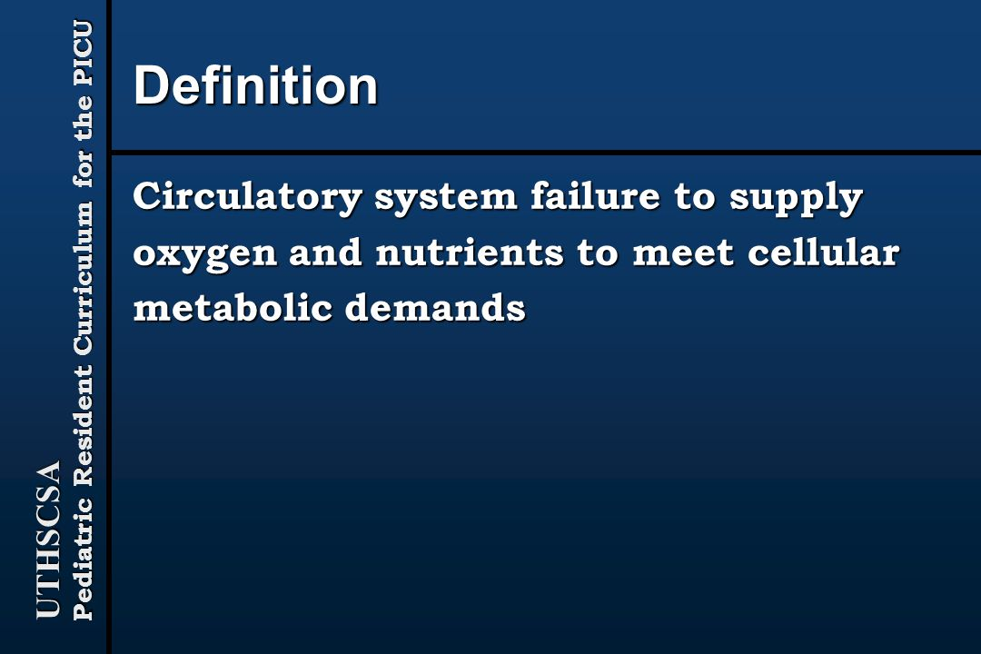 UTHSCSA Pediatric Resident Curriculum for the PICU Definition Circulatory system failure to supply oxygen and nutrients to meet cellular metabolic demands