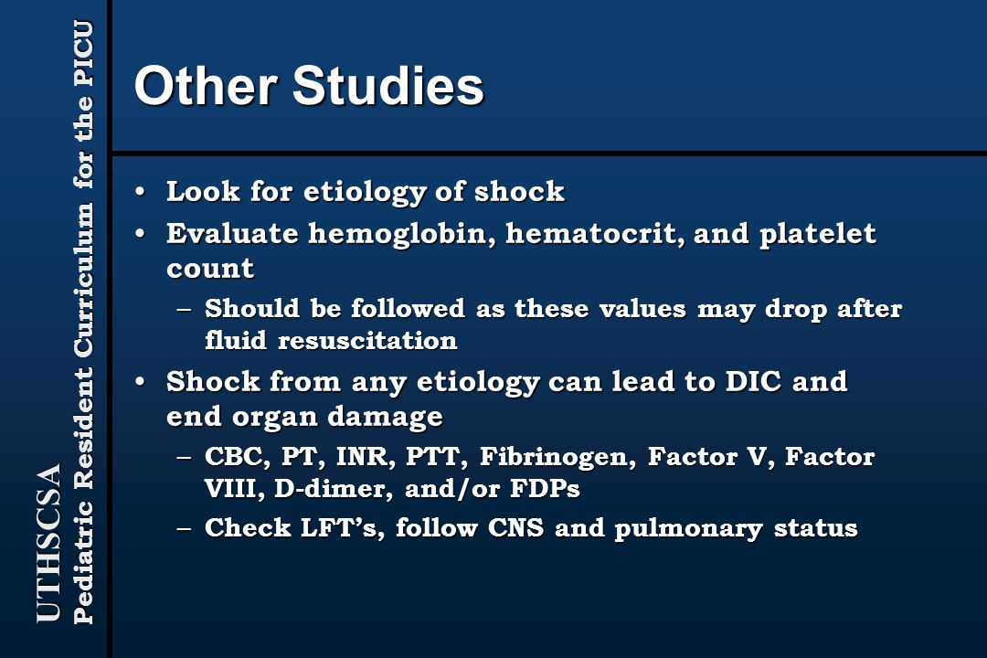 UTHSCSA Pediatric Resident Curriculum for the PICU Other Studies Look for etiology of shock Look for etiology of shock Evaluate hemoglobin, hematocrit, and platelet count Evaluate hemoglobin, hematocrit, and platelet count – Should be followed as these values may drop after fluid resuscitation Shock from any etiology can lead to DIC and end organ damage Shock from any etiology can lead to DIC and end organ damage – CBC, PT, INR, PTT, Fibrinogen, Factor V, Factor VIII, D-dimer, and/or FDPs – Check LFT's, follow CNS and pulmonary status