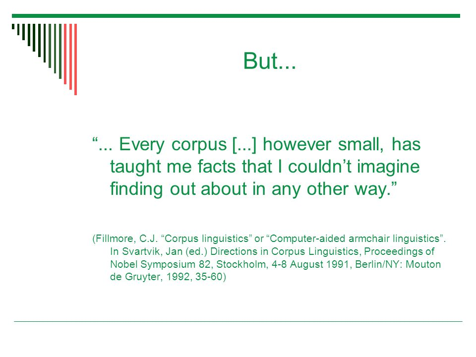 "But... ""... Every corpus [...] however small, has taught me facts that I couldn't imagine finding out about in any other way."" (Fillmore, C.J. ""Corpus"