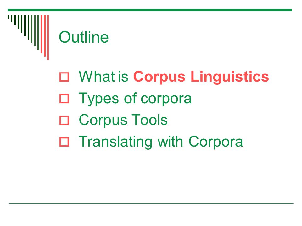 Outline  What is Corpus Linguistics  Types of corpora  Corpus Tools  Translating with Corpora
