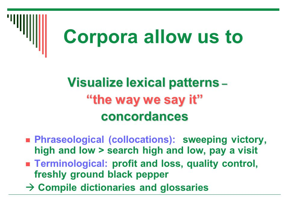 Corpora allow us to Visualize lexical patterns – Visualize lexical patterns – the way we say it concordances Phraseological (collocations): sweeping victory, high and low > search high and low, pay a visit Terminological: profit and loss, quality control, freshly ground black pepper  Compile dictionaries and glossaries
