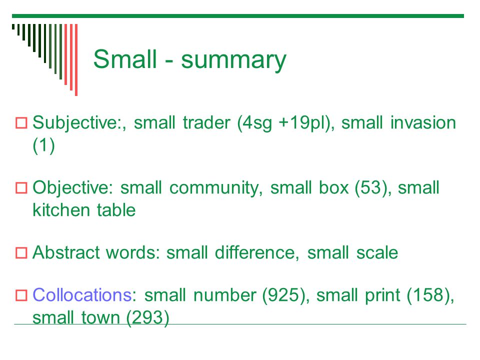 Small - summary  Subjective:, small trader (4sg +19pl), small invasion (1)  Objective: small community, small box (53), small kitchen table  Abstract words: small difference, small scale  Collocations: small number (925), small print (158), small town (293)