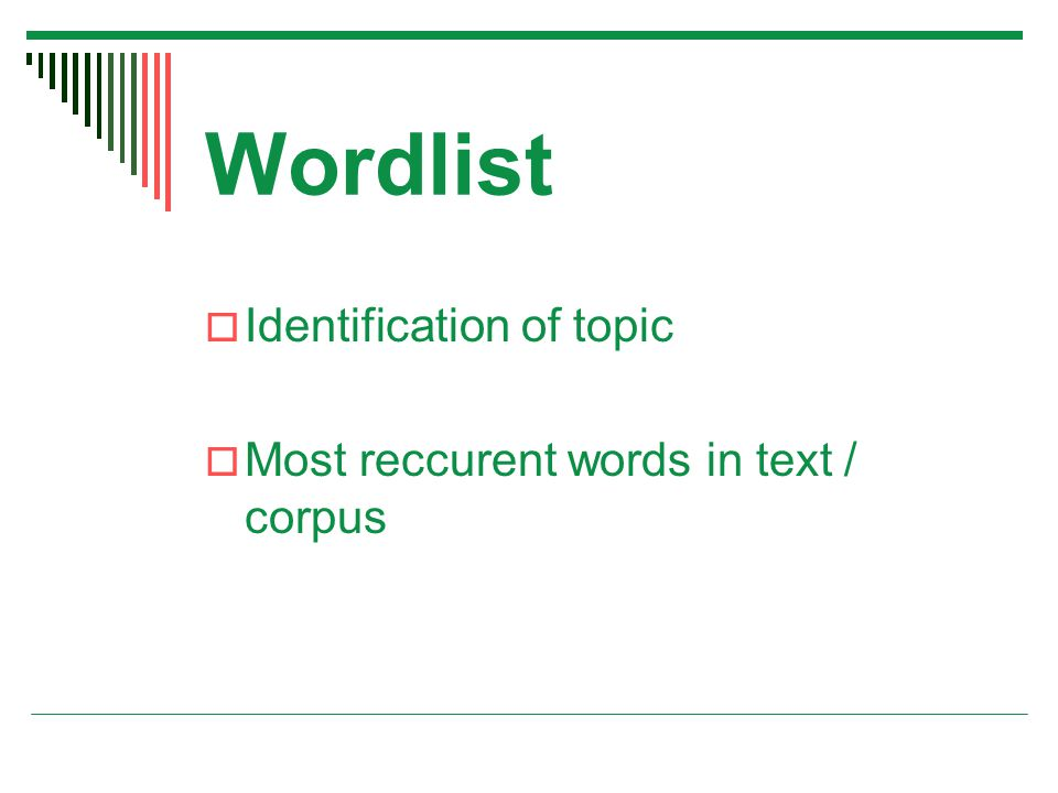 Wordlist  Identification of topic  Most reccurent words in text / corpus