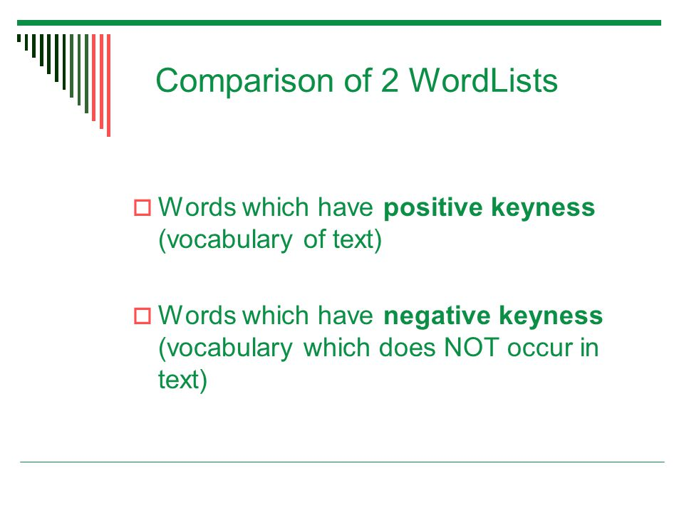 Comparison of 2 WordLists  Words which have positive keyness (vocabulary of text)  Words which have negative keyness (vocabulary which does NOT occur in text)
