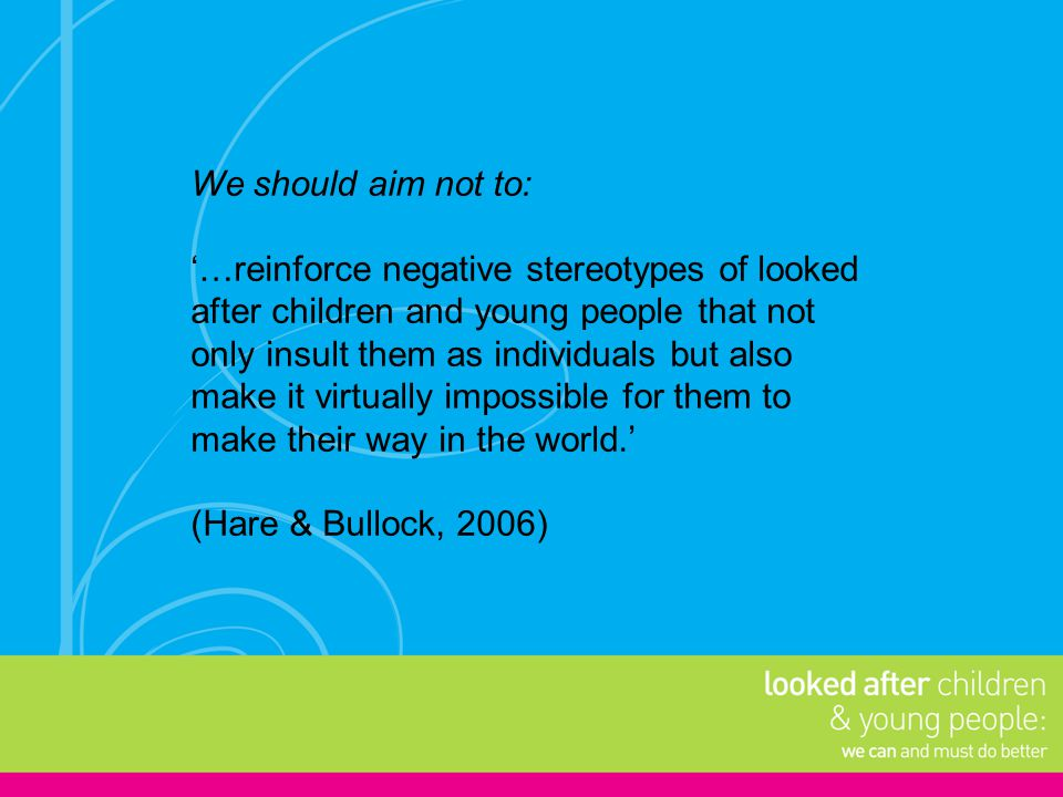 We should aim not to: '…reinforce negative stereotypes of looked after children and young people that not only insult them as individuals but also mak