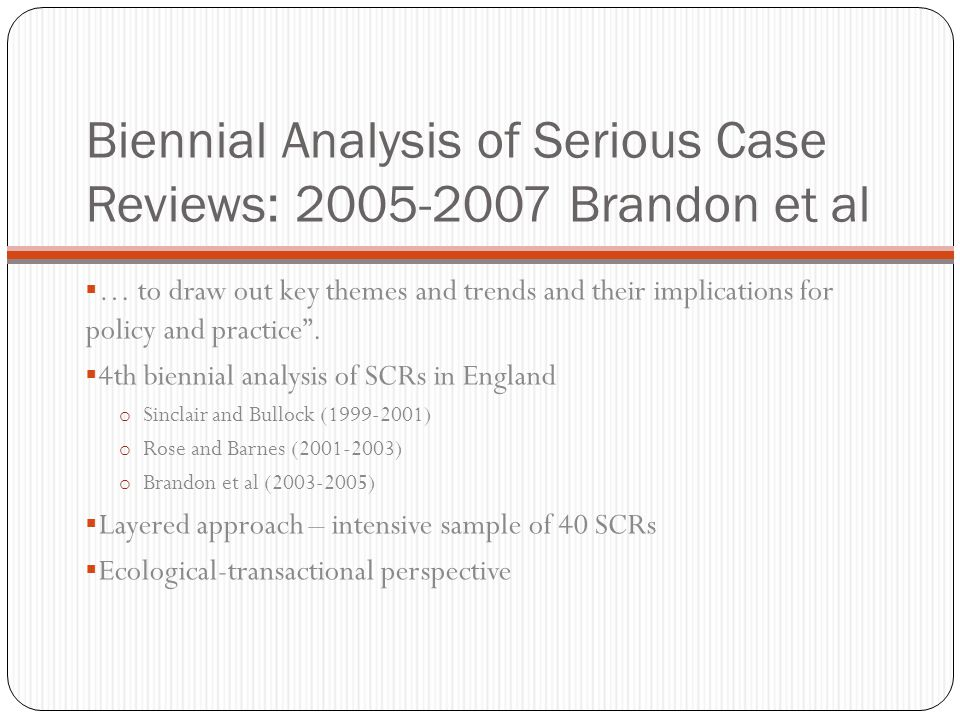 Biennial Analysis of Serious Case Reviews: 2005-2007 Brandon et al  … to draw out key themes and trends and their implications for policy and practice .