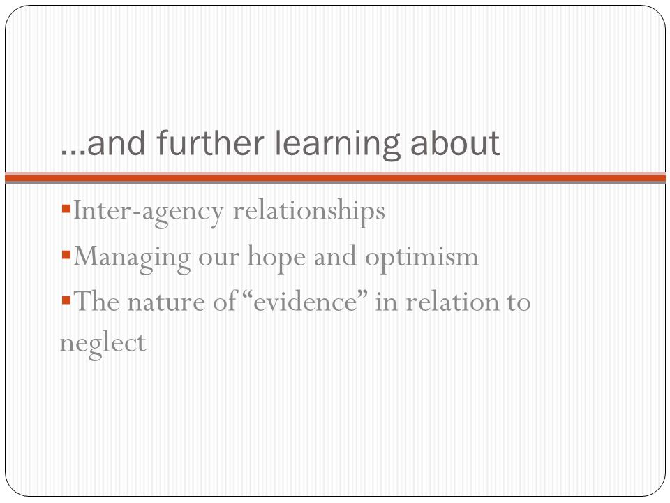…and further learning about  Inter-agency relationships  Managing our hope and optimism  The nature of evidence in relation to neglect