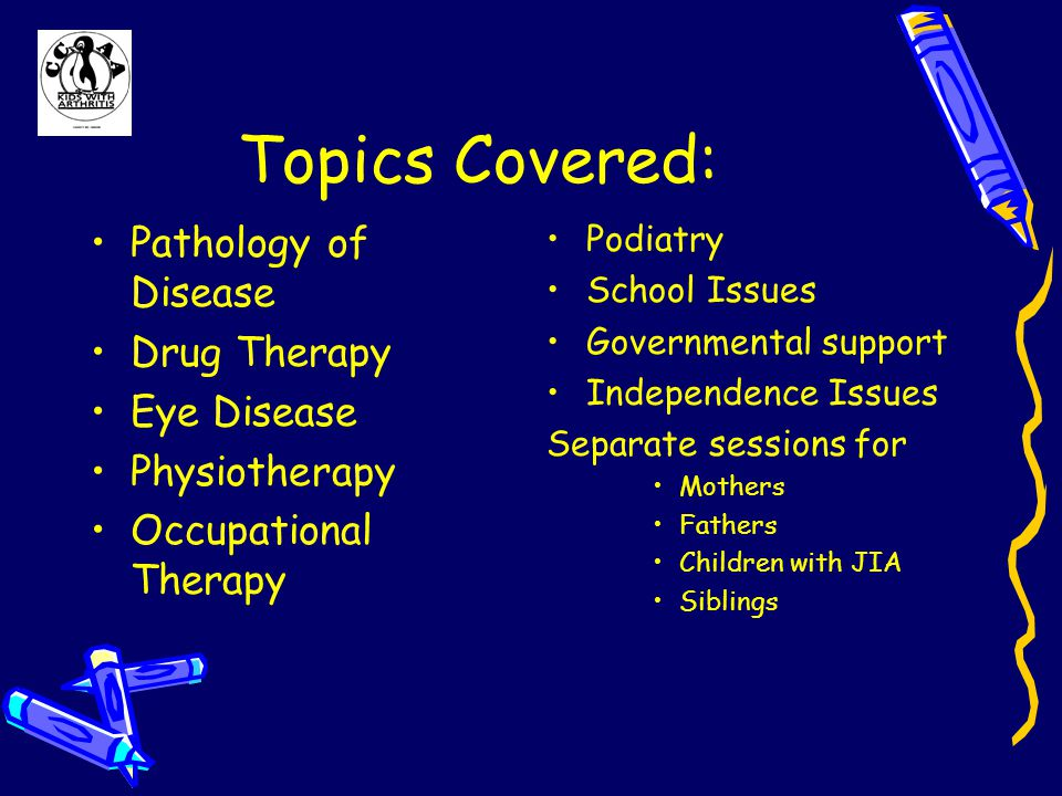 Topics Covered: Pathology of Disease Drug Therapy Eye Disease Physiotherapy Occupational Therapy Podiatry School Issues Governmental support Independence Issues Separate sessions for Mothers Fathers Children with JIA Siblings