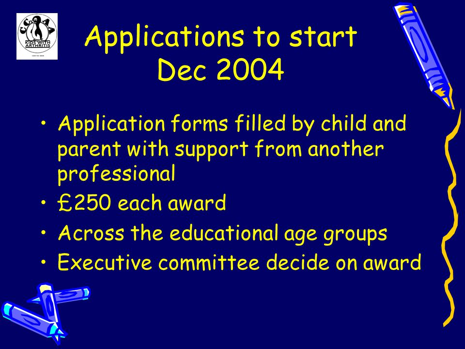Applications to start Dec 2004 Application forms filled by child and parent with support from another professional £250 each award Across the educational age groups Executive committee decide on award
