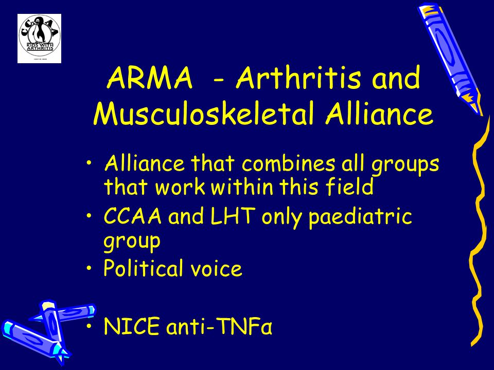ARMA - Arthritis and Musculoskeletal Alliance Alliance that combines all groups that work within this field CCAA and LHT only paediatric group Political voice NICE anti-TNFα