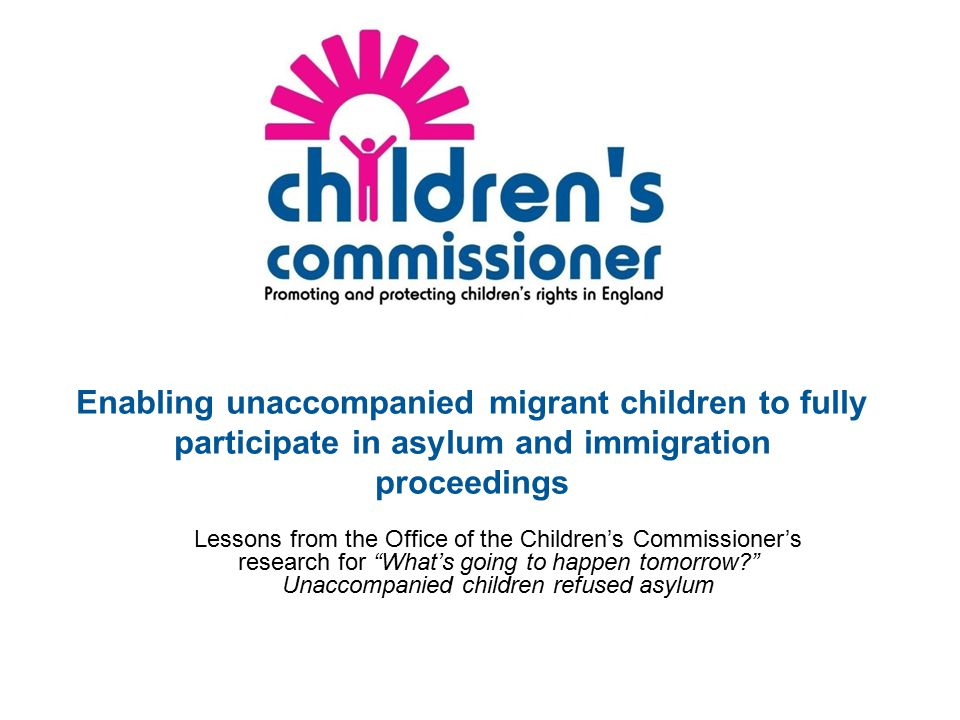 Enabling unaccompanied migrant children to fully participate in asylum and immigration proceedings Lessons from the Office of the Children's Commissioner's research for What's going to happen tomorrow? Unaccompanied children refused asylum